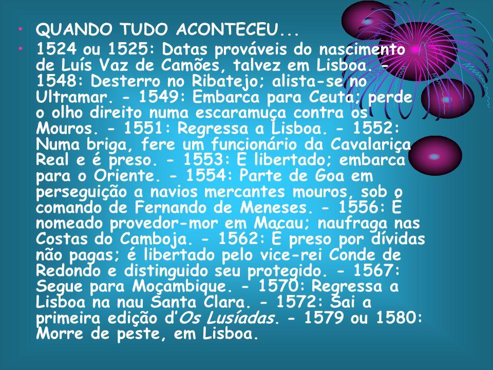 QUANDO TUDO ACONTECEU... 1524 ou 1525: Datas prováveis do nascimento de Luís Vaz de Camões, talvez em Lisboa. - 1548: Desterro no Ribatejo; alista-se