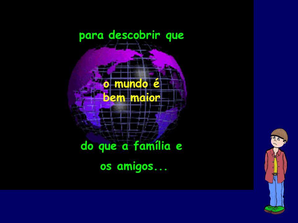 para descobrir que o mundo é bem maior do que a família e os amigos... do que a família e os amigos...