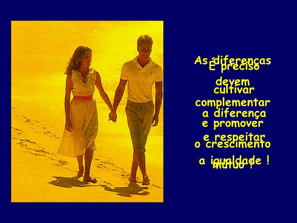 É preciso cultivar a diferença e respeitar a igualdade ! As diferenças devem complementar e promover o crescimento mútuo !