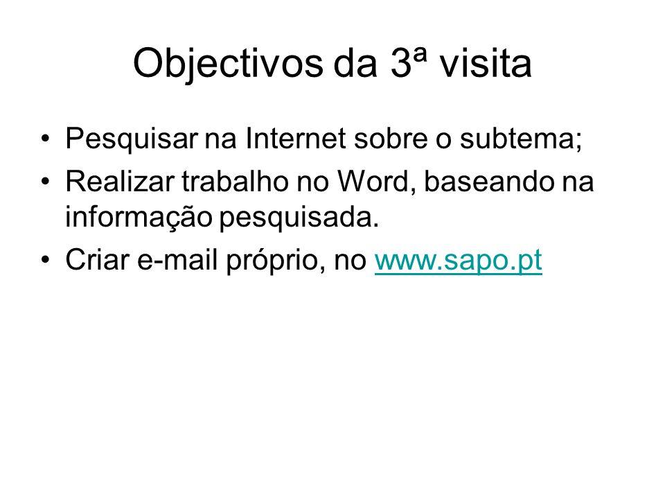 Objectivos da 3ª visita Pesquisar na Internet sobre o subtema; Realizar trabalho no Word, baseando na informação pesquisada. Criar e-mail próprio, no