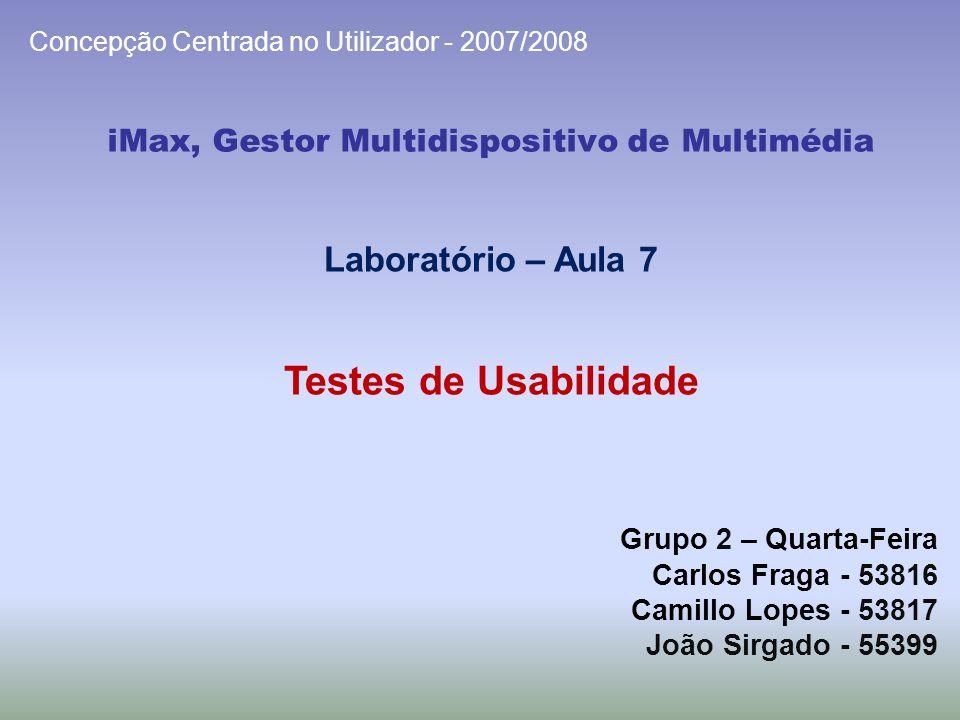 iMax, Gestor Multidispositivo de Multimédia Grupo 2 – Quarta-Feira Carlos Fraga - 53816 Camillo Lopes - 53817 João Sirgado - 55399 Concepção Centrada no Utilizador - 2007/2008 Laboratório – Aula 7 Testes de Usabilidade