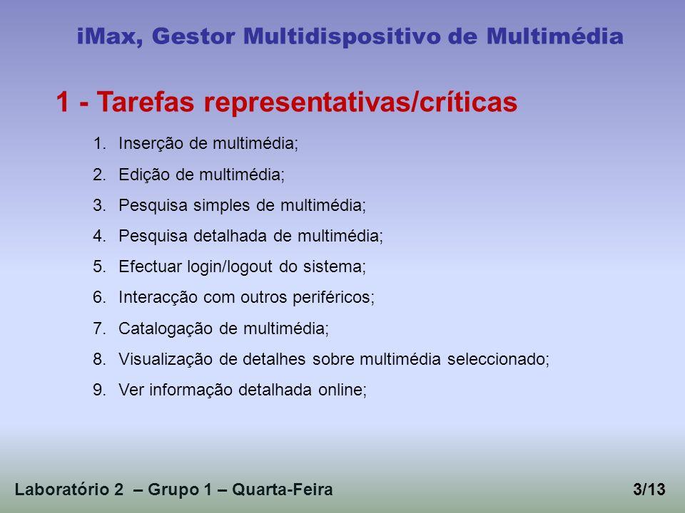 Laboratório 2 – Grupo 1 – Quarta-Feira3/13 iMax, Gestor Multidispositivo de Multimédia 1 - Tarefas representativas/críticas 1.Inserção de multimédia; 2.Edição de multimédia; 3.Pesquisa simples de multimédia; 4.Pesquisa detalhada de multimédia; 5.Efectuar login/logout do sistema; 6.Interacção com outros periféricos; 7.Catalogação de multimédia; 8.Visualização de detalhes sobre multimédia seleccionado; 9.Ver informação detalhada online;