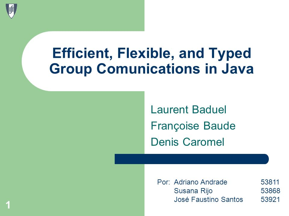Laurent Baduel Françoise Baude Denis Caromel 1 Efficient, Flexible, and Typed Group Comunications in Java Por: Adriano Andrade53811 Susana Rijo 53868 José Faustino Santos 53921 http://mega.ist.utl.pt/~ajra/PADI