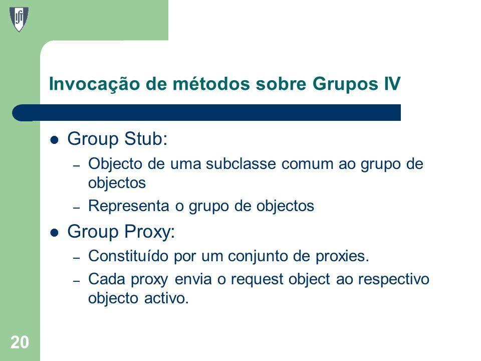 Invocação de métodos sobre Grupos IV Group Stub: – Objecto de uma subclasse comum ao grupo de objectos – Representa o grupo de objectos Group Proxy: – Constituído por um conjunto de proxies.