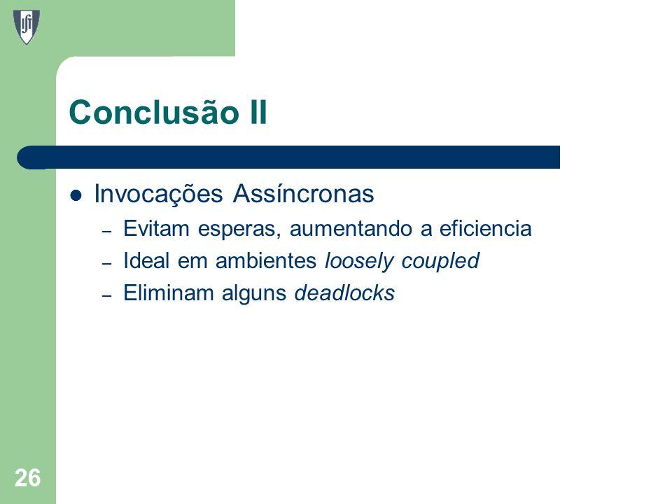Conclusão II Invocações Assíncronas – Evitam esperas, aumentando a eficiencia – Ideal em ambientes loosely coupled – Eliminam alguns deadlocks 26