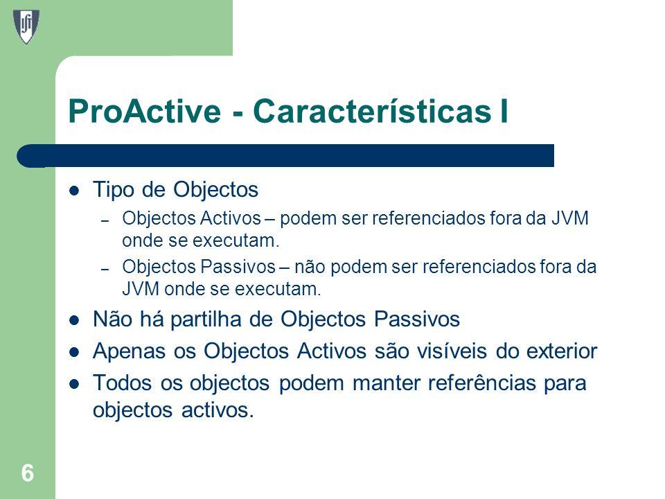ProActive - Características I Tipo de Objectos – Objectos Activos – podem ser referenciados fora da JVM onde se executam.