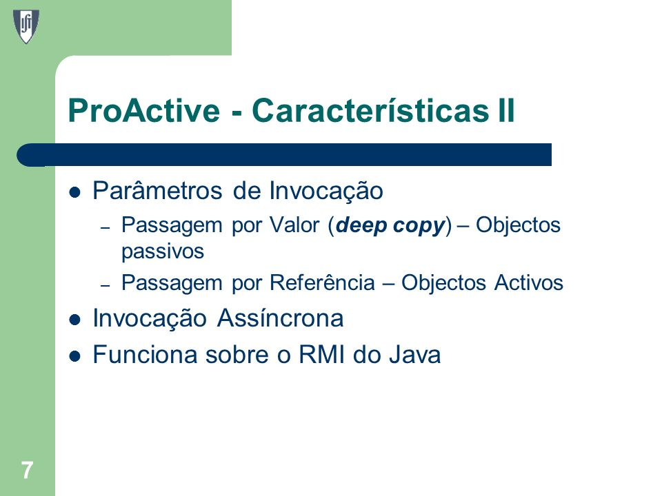 ProActive - Características II Parâmetros de Invocação – Passagem por Valor (deep copy) – Objectos passivos – Passagem por Referência – Objectos Activos Invocação Assíncrona Funciona sobre o RMI do Java 7