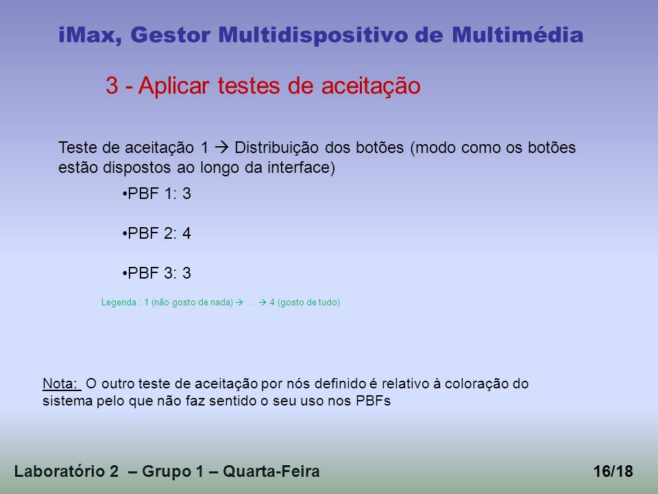 Laboratório 2 – Grupo 1 – Quarta-Feira16/18 iMax, Gestor Multidispositivo de Multimédia 3 - Aplicar testes de aceitação Teste de aceitação 1 Distribuição dos botões (modo como os botões estão dispostos ao longo da interface) PBF 1: 3 PBF 2: 4 PBF 3: 3 Legenda : 1 (não gosto de nada) … 4 (gosto de tudo) Nota: O outro teste de aceitação por nós definido é relativo à coloração do sistema pelo que não faz sentido o seu uso nos PBFs