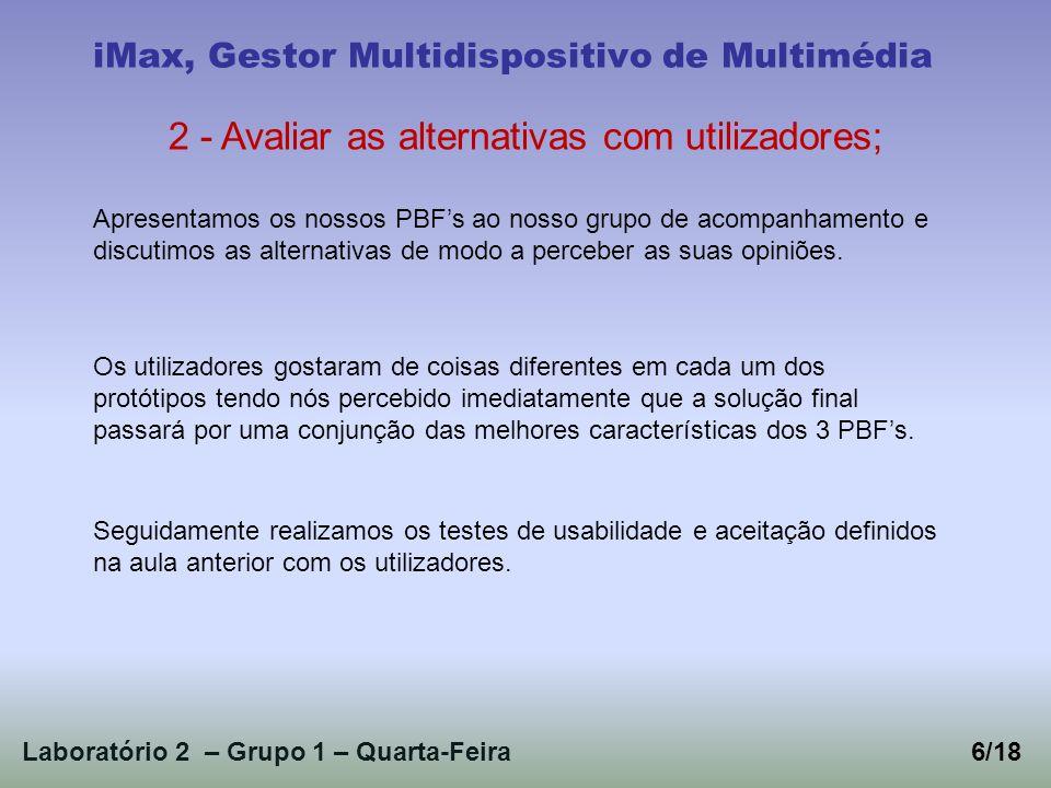 Laboratório 2 – Grupo 1 – Quarta-Feira6/18 iMax, Gestor Multidispositivo de Multimédia 2 - Avaliar as alternativas com utilizadores; Apresentamos os nossos PBFs ao nosso grupo de acompanhamento e discutimos as alternativas de modo a perceber as suas opiniões.