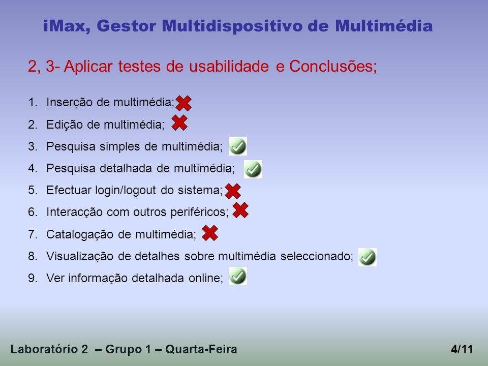 Laboratório 2 – Grupo 1 – Quarta-Feira4/11 iMax, Gestor Multidispositivo de Multimédia 2, 3- Aplicar testes de usabilidade e Conclusões; 1.Inserção de multimédia; 2.Edição de multimédia; 3.Pesquisa simples de multimédia; 4.Pesquisa detalhada de multimédia; 5.Efectuar login/logout do sistema; 6.Interacção com outros periféricos; 7.Catalogação de multimédia; 8.Visualização de detalhes sobre multimédia seleccionado; 9.Ver informação detalhada online;