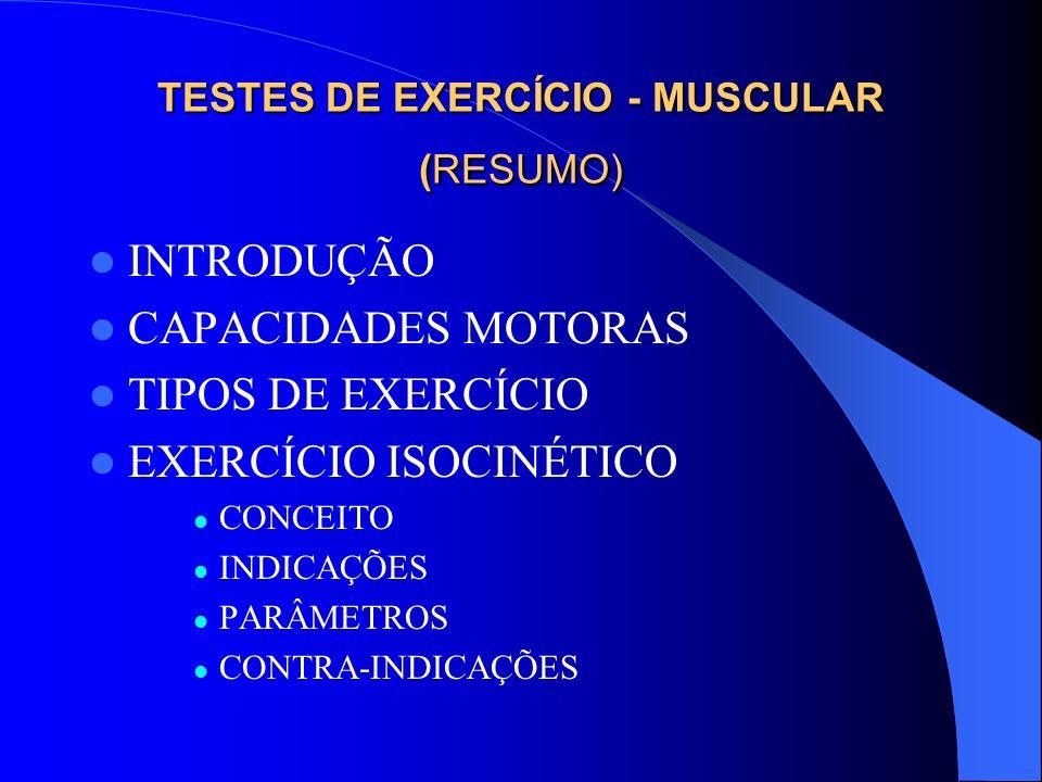 TESTES DE EXERCÍCIO - MUSCULAR (RESUMO) INTRODUÇÃO CAPACIDADES MOTORAS TIPOS DE EXERCÍCIO EXERCÍCIO ISOCINÉTICO CONCEITO INDICAÇÕES PARÂMETROS CONTRA-