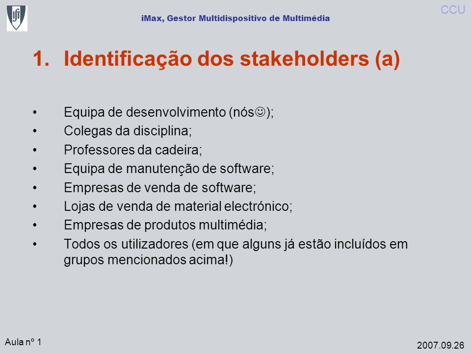 iMax, Gestor Multidispositivo de Multimédia 1.Identificação dos stakeholders (a) Equipa de desenvolvimento (nós ); Colegas da disciplina; Professores da cadeira; Equipa de manutenção de software; Empresas de venda de software; Lojas de venda de material electrónico; Empresas de produtos multimédia; Todos os utilizadores (em que alguns já estão incluídos em grupos mencionados acima!) Aula nº 1 2007.09.26 CCU