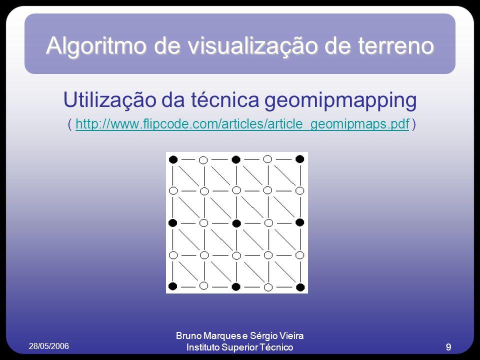 28/05/2006 Bruno Marques e Sérgio Vieira Instituto Superior Técnico9 Algoritmo de visualização de terreno Utilização da técnica geomipmapping ( http://www.flipcode.com/articles/article_geomipmaps.pdf )http://www.flipcode.com/articles/article_geomipmaps.pdf