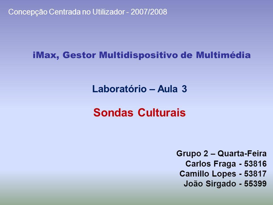 iMax, Gestor Multidispositivo de Multimédia Grupo 2 – Quarta-Feira Carlos Fraga - 53816 Camillo Lopes - 53817 João Sirgado - 55399 Concepção Centrada no Utilizador - 2007/2008 Laboratório – Aula 3 Sondas Culturais