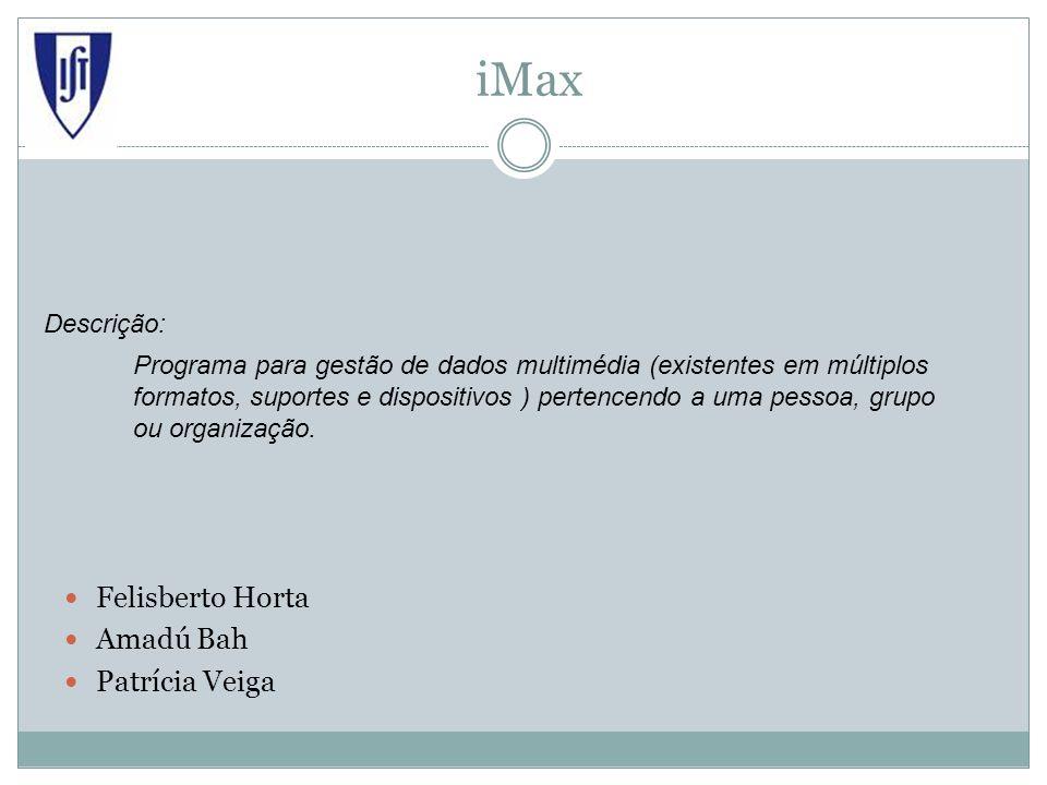 iMax Felisberto Horta Amadú Bah Patrícia Veiga Programa para gestão de dados multimédia (existentes em múltiplos formatos, suportes e dispositivos ) pertencendo a uma pessoa, grupo ou organização.