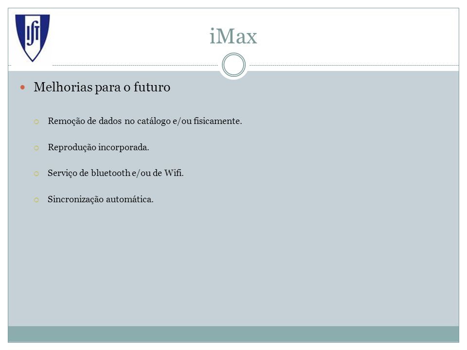 iMax Melhorias para o futuro Remoção de dados no catálogo e/ou fisicamente. Reprodução incorporada. Serviço de bluetooth e/ou de Wifi. Sincronização a