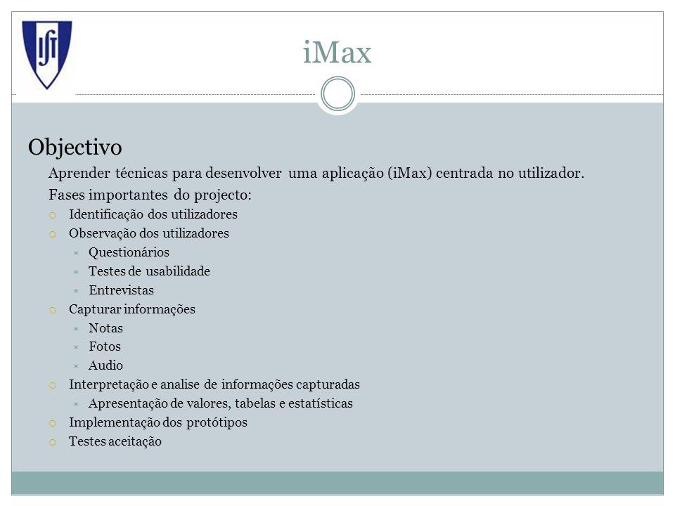 iMax Objectivo Aprender técnicas para desenvolver uma aplicação (iMax) centrada no utilizador. Fases importantes do projecto: Identificação dos utiliz