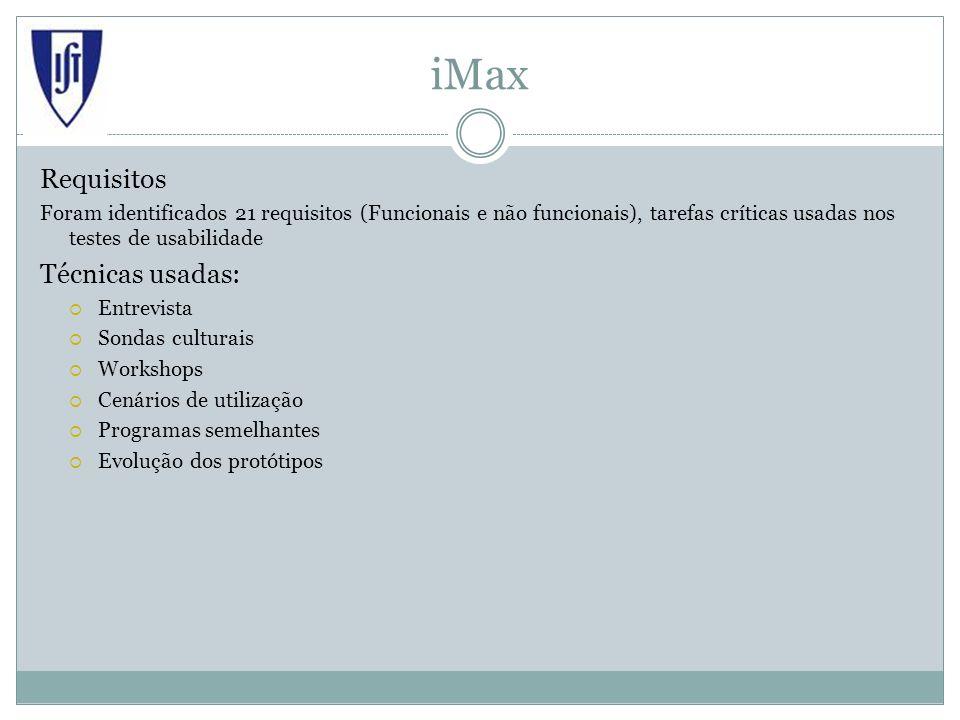 iMax Requisitos Foram identificados 21 requisitos (Funcionais e não funcionais), tarefas críticas usadas nos testes de usabilidade Técnicas usadas: Entrevista Sondas culturais Workshops Cenários de utilização Programas semelhantes Evolução dos protótipos