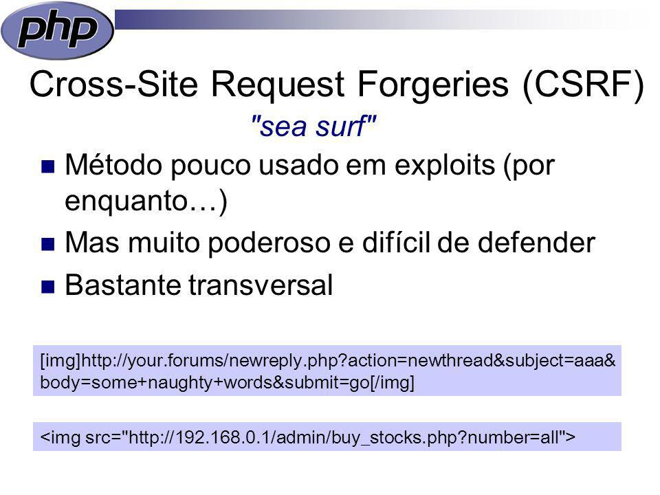 Cross-Site Request Forgeries (CSRF) Método pouco usado em exploits (por enquanto…) Mas muito poderoso e difícil de defender Bastante transversal sea surf [img]http://your.forums/newreply.php action=newthread&subject=aaa& body=some+naughty+words&submit=go[/img]