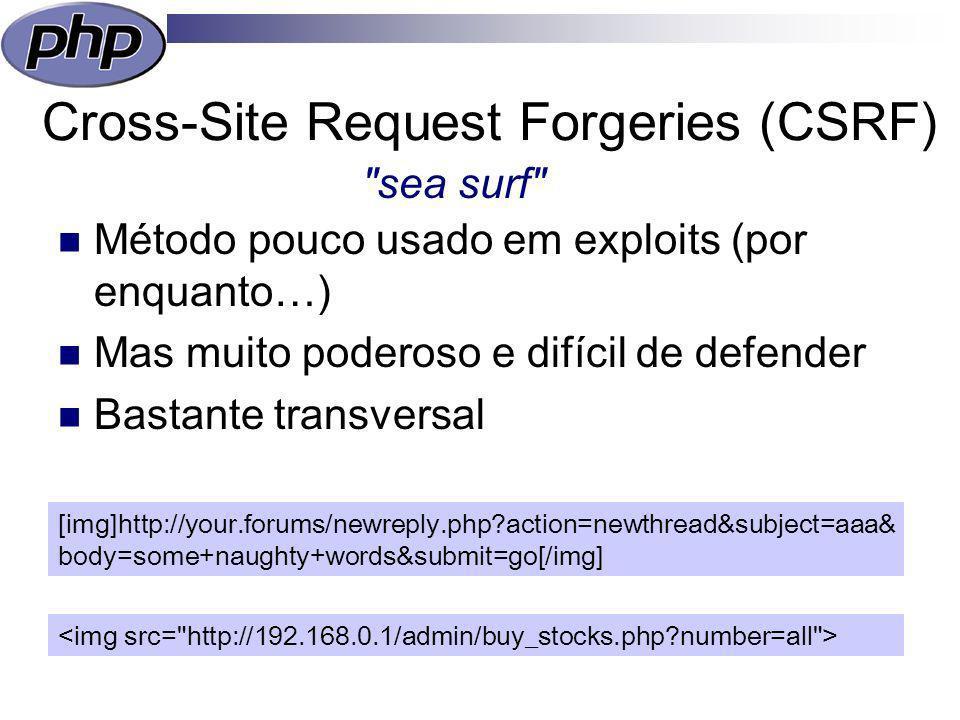 Cross-Site Request Forgeries (CSRF) Método pouco usado em exploits (por enquanto…) Mas muito poderoso e difícil de defender Bastante transversal sea surf [img]http://your.forums/newreply.php?action=newthread&subject=aaa& body=some+naughty+words&submit=go[/img]
