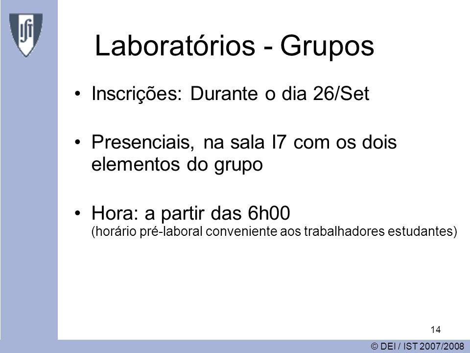 14 Laboratórios - Grupos Inscrições: Durante o dia 26/Set Presenciais, na sala I7 com os dois elementos do grupo Hora: a partir das 6h00 (horário pré-laboral conveniente aos trabalhadores estudantes) © DEI / IST 2007/2008