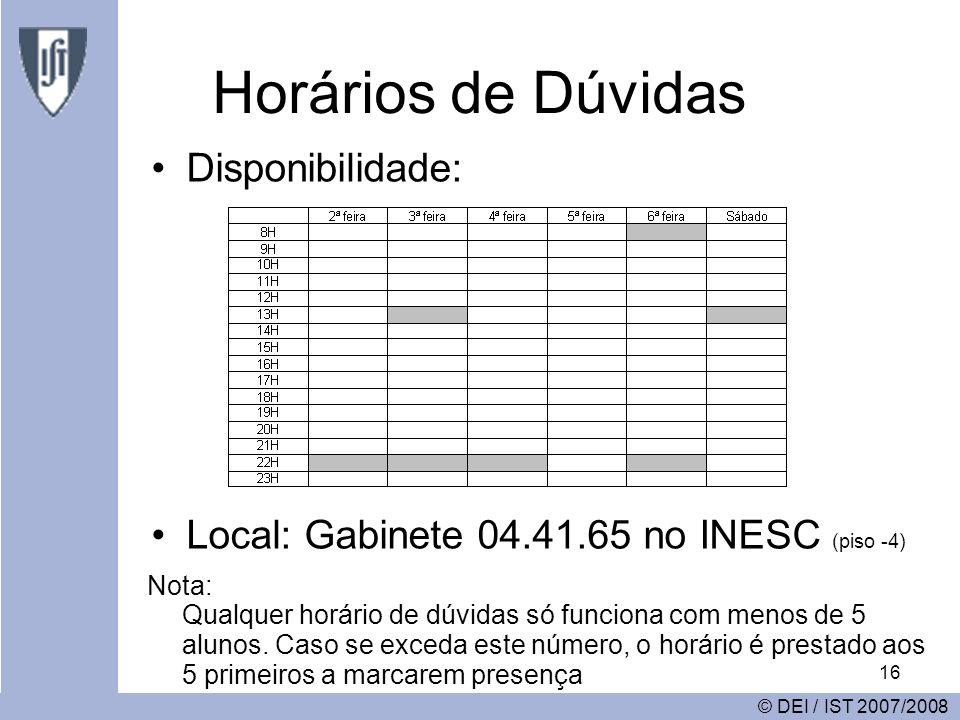 16 Horários de Dúvidas © DEI / IST 2007/2008 Disponibilidade: Local: Gabinete 04.41.65 no INESC (piso -4) Nota: Qualquer horário de dúvidas só funciona com menos de 5 alunos.