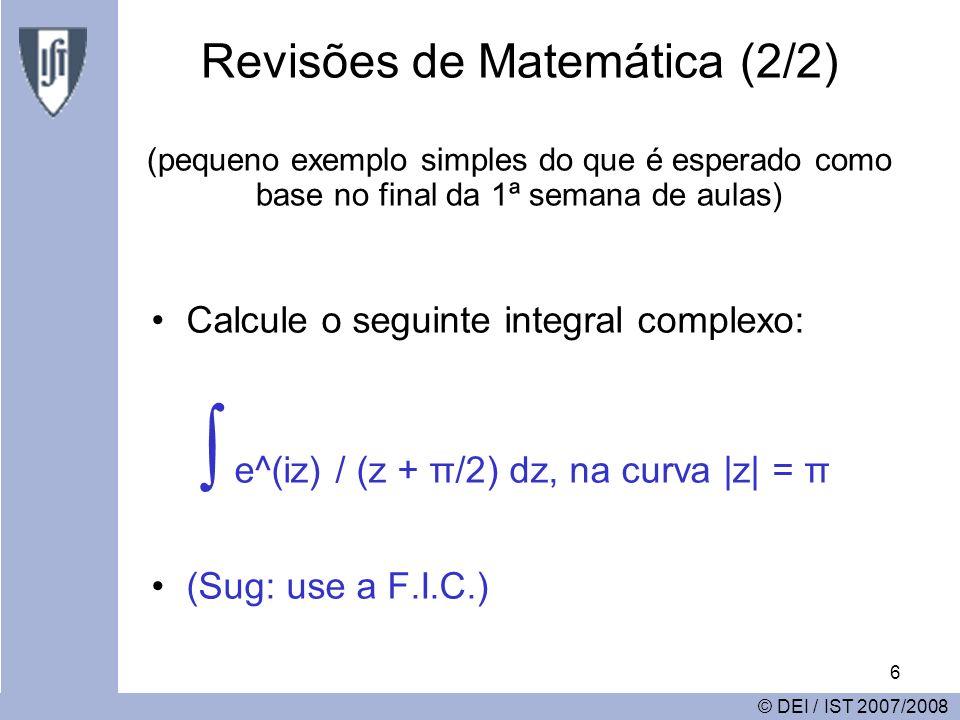 6 Revisões de Matemática (2/2) (pequeno exemplo simples do que é esperado como base no final da 1ª semana de aulas) Calcule o seguinte integral complexo: e^(iz) / (z + π/2) dz, na curva |z| = π (Sug: use a F.I.C.) © DEI / IST 2007/2008
