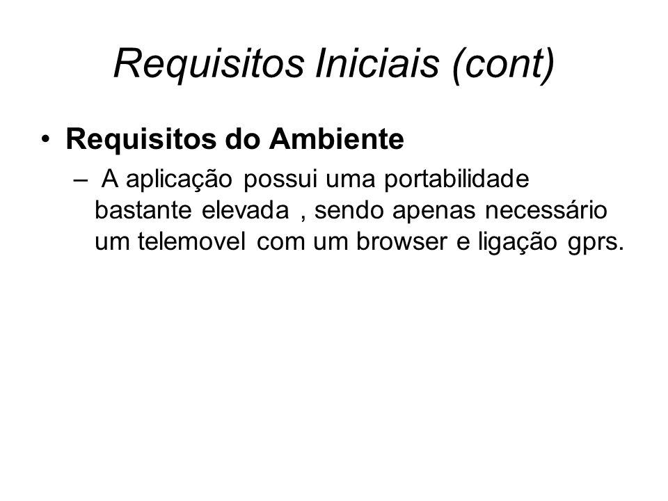 Requisitos Iniciais (cont) Requisitos do Ambiente – A aplicação possui uma portabilidade bastante elevada, sendo apenas necessário um telemovel com um browser e ligação gprs.