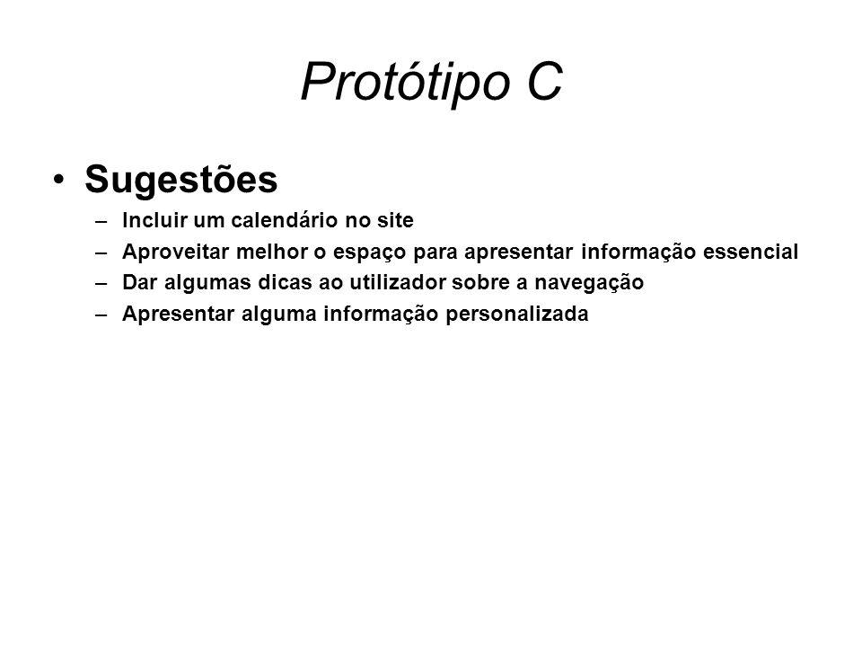 Protótipo C Sugestões –Incluir um calendário no site –Aproveitar melhor o espaço para apresentar informação essencial –Dar algumas dicas ao utilizador sobre a navegação –Apresentar alguma informação personalizada