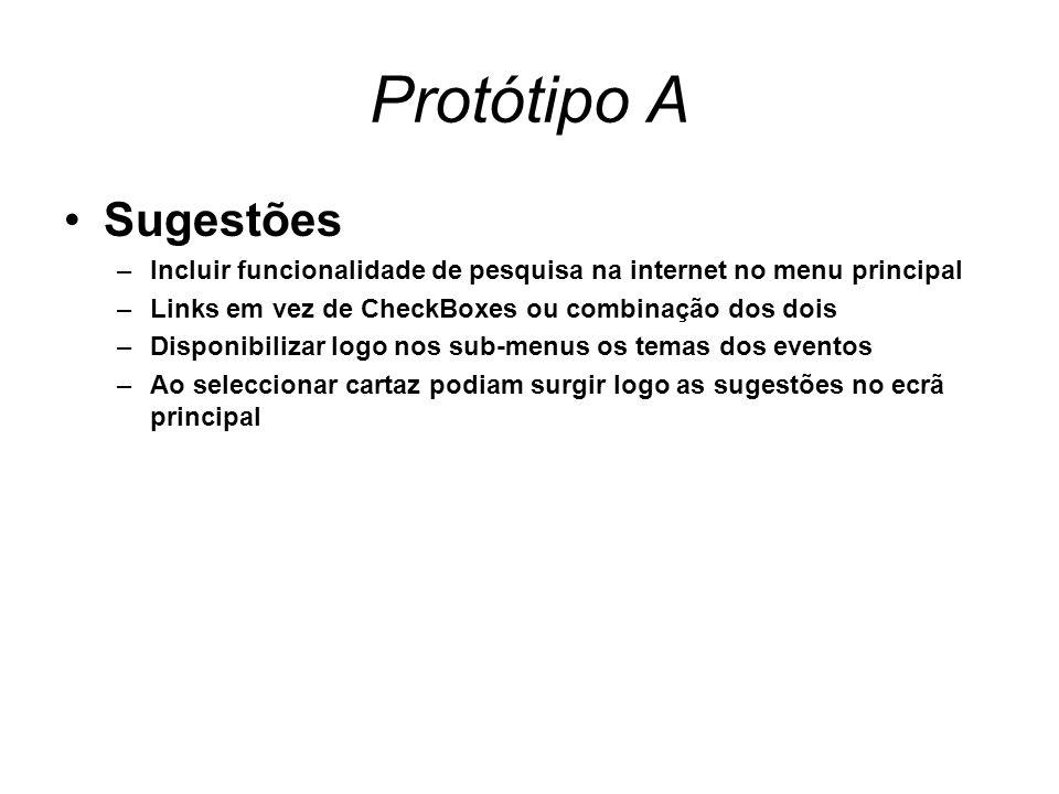 Protótipo A Sugestões –Incluir funcionalidade de pesquisa na internet no menu principal –Links em vez de CheckBoxes ou combinação dos dois –Disponibilizar logo nos sub-menus os temas dos eventos –Ao seleccionar cartaz podiam surgir logo as sugestões no ecrã principal