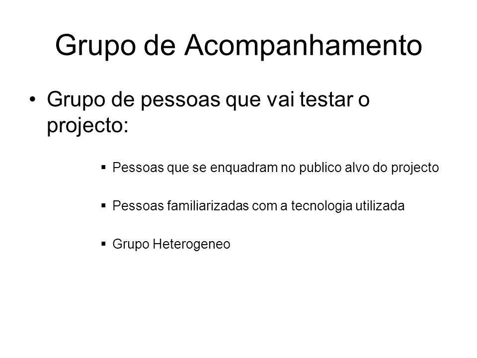 Grupo de Acompanhamento Grupo de pessoas que vai testar o projecto: Pessoas que se enquadram no publico alvo do projecto Pessoas familiarizadas com a tecnologia utilizada Grupo Heterogeneo
