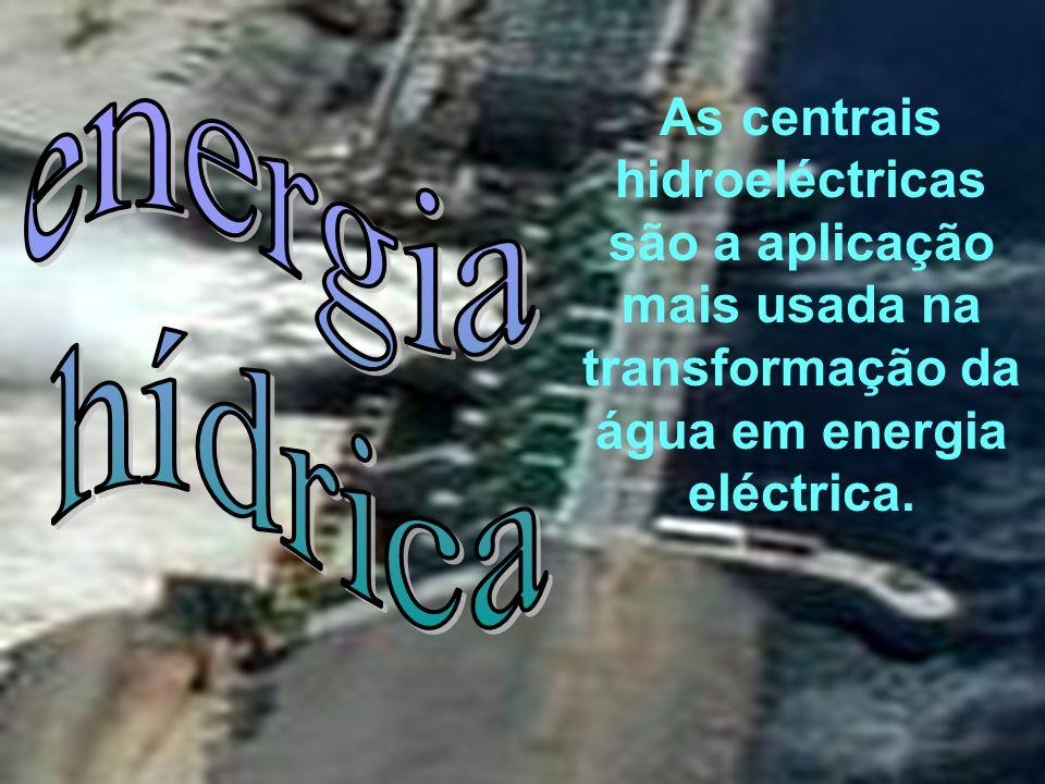 As centrais hidroeléctricas são a aplicação mais usada na transformação da água em energia eléctrica.