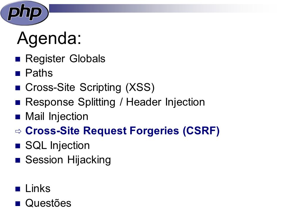 Agenda: Register Globals Paths Cross-Site Scripting (XSS) Response Splitting / Header Injection Mail Injection Cross-Site Request Forgeries (CSRF) SQL Injection Session Hijacking Links Questões