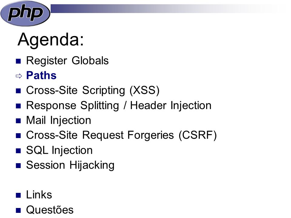 Agenda: Register Globals Paths Cross-Site Scripting (XSS) Response Splitting / Header Injection Mail Injection Cross-Site Request Forgeries (CSRF) SQL