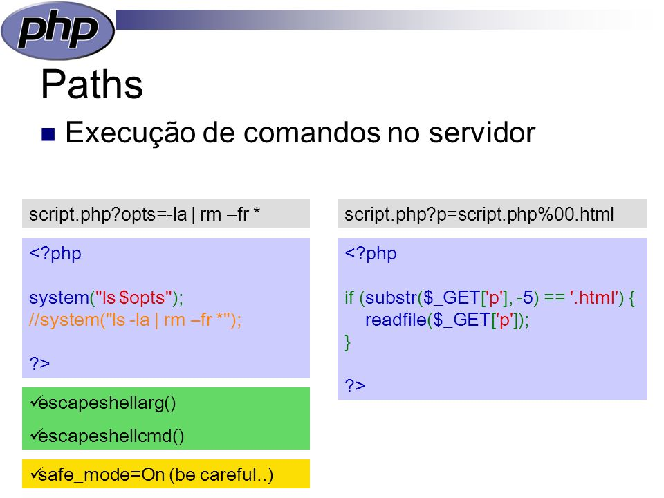 Paths Execução de comandos no servidor script.php opts=-la | rm –fr * escapeshellarg() escapeshellcmd() safe_mode=On (be careful..) script.php p=script.php%00.html