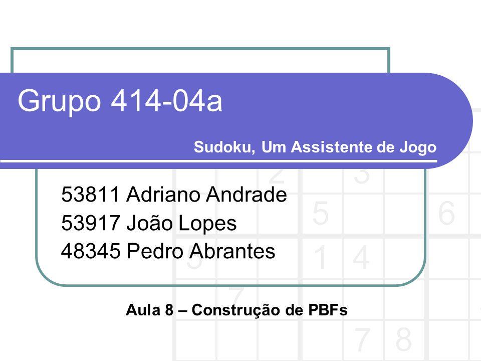 Grupo 414-04a 53811 Adriano Andrade 53917 João Lopes 48345 Pedro Abrantes Sudoku, Um Assistente de Jogo Aula 8 – Construção de PBFs