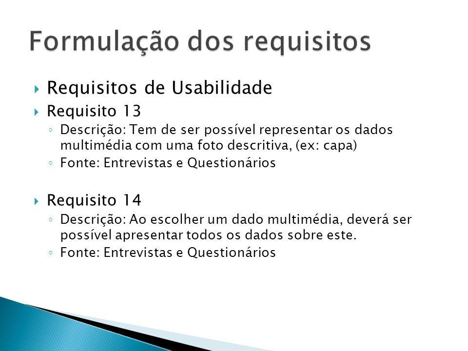 Requisitos de Usabilidade Requisito 13 Descrição: Tem de ser possível representar os dados multimédia com uma foto descritiva, (ex: capa) Fonte: Entrevistas e Questionários Requisito 14 Descrição: Ao escolher um dado multimédia, deverá ser possível apresentar todos os dados sobre este.