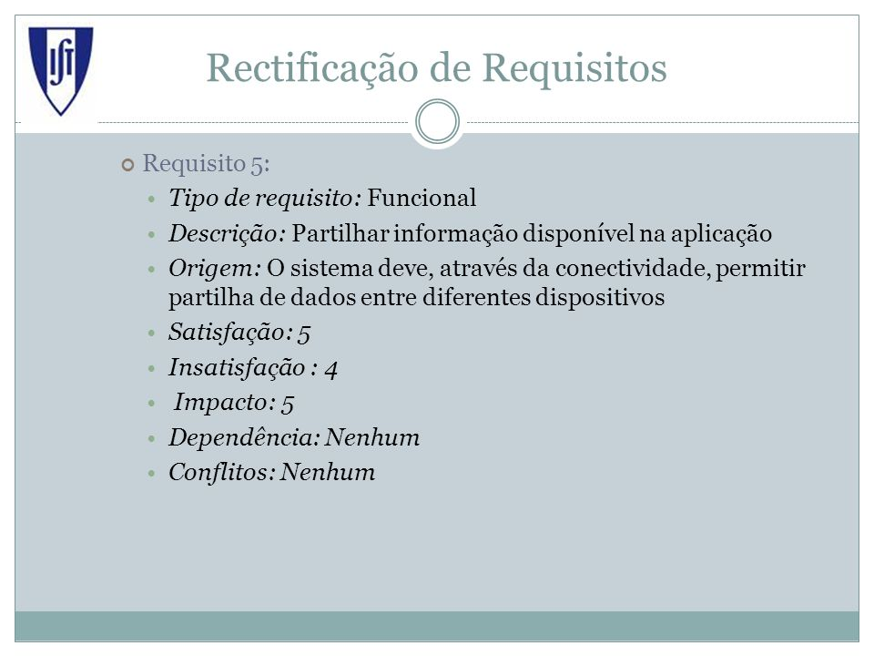 Rectificação de Requisitos Requisito 5: Tipo de requisito: Funcional Descrição: Partilhar informação disponível na aplicação Origem: O sistema deve, através da conectividade, permitir partilha de dados entre diferentes dispositivos Satisfação: 5 Insatisfação : 4 Impacto: 5 Dependência: Nenhum Conflitos: Nenhum