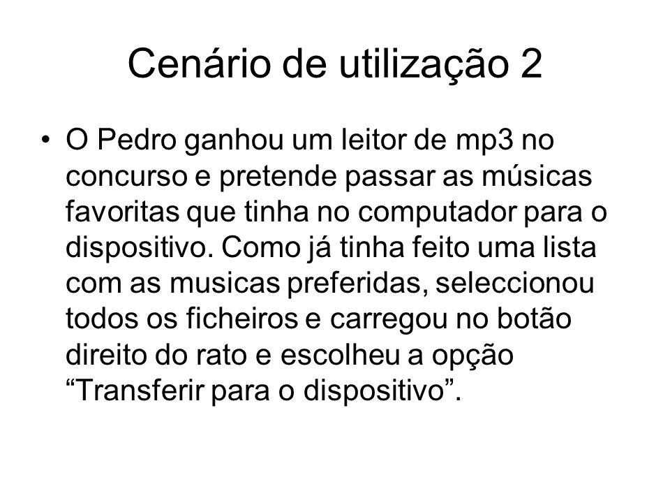 Cenário de utilização 2 O Pedro ganhou um leitor de mp3 no concurso e pretende passar as músicas favoritas que tinha no computador para o dispositivo.