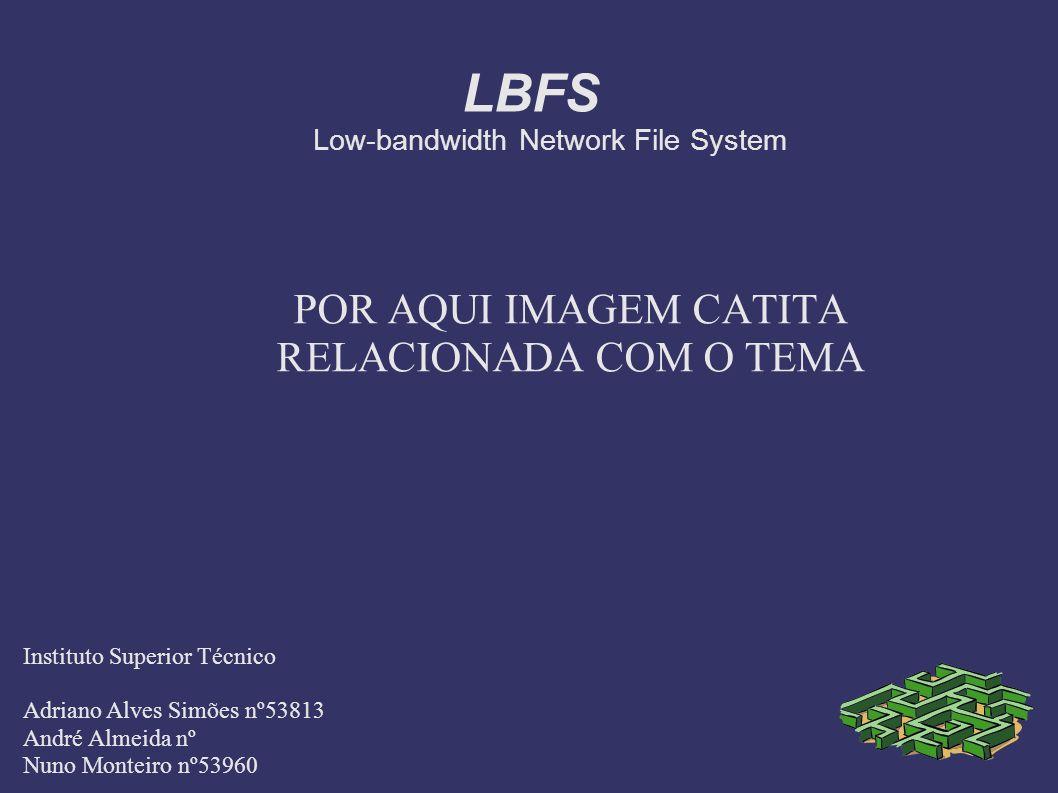LBFS Low-bandwidth Network File System POR AQUI IMAGEM CATITA RELACIONADA COM O TEMA Instituto Superior Técnico Adriano Alves Simões nº53813 André Almeida nº Nuno Monteiro nº53960