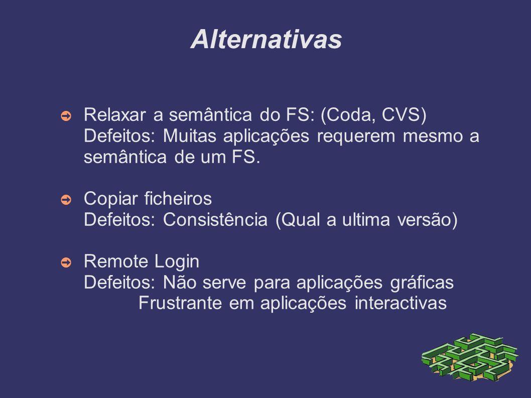 Alternativas Relaxar a semântica do FS: (Coda, CVS) Defeitos: Muitas aplicações requerem mesmo a semântica de um FS. Copiar ficheiros Defeitos: Consis