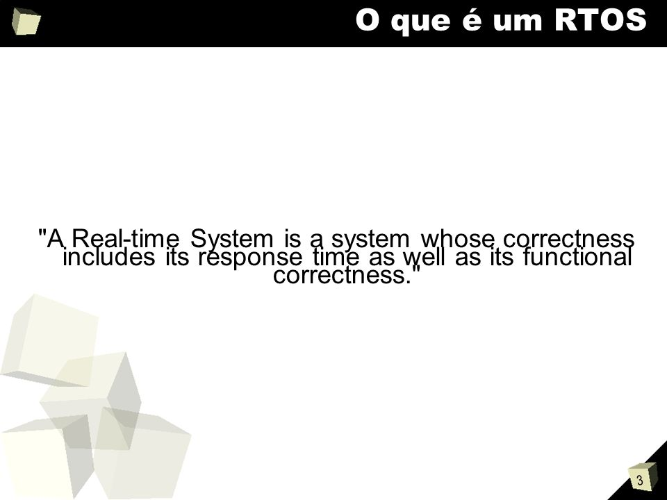 3 O que é um RTOS A Real-time System is a system whose correctness includes its response time as well as its functional correctness.