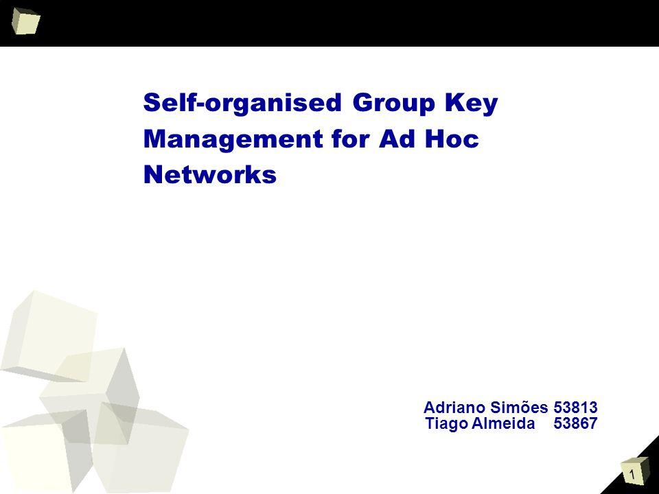 1 Self-organised Group Key Management for Ad Hoc Networks Adriano Simões 53813 Tiago Almeida53867
