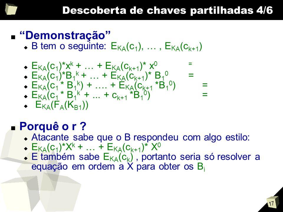17 Descoberta de chaves partilhadas 4/6 Demonstração B tem o seguinte: E K A (c 1 ), …, E K A (c k+1 ) E K A (c 1 )*x k + … + E K A (c k+1 )* x 0= E K A (c 1 )*B 1 k + … + E K A (c k+1 )* B 1 0 = E K A (c 1 * B 1 k ) + ….