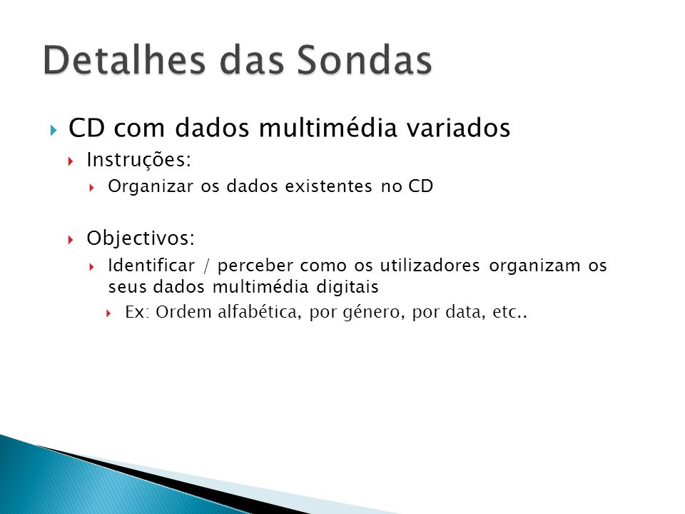 CD com dados multimédia variados Instruções: Organizar os dados existentes no CD Objectivos: Identificar / perceber como os utilizadores organizam os seus dados multimédia digitais Ex: Ordem alfabética, por género, por data, etc..