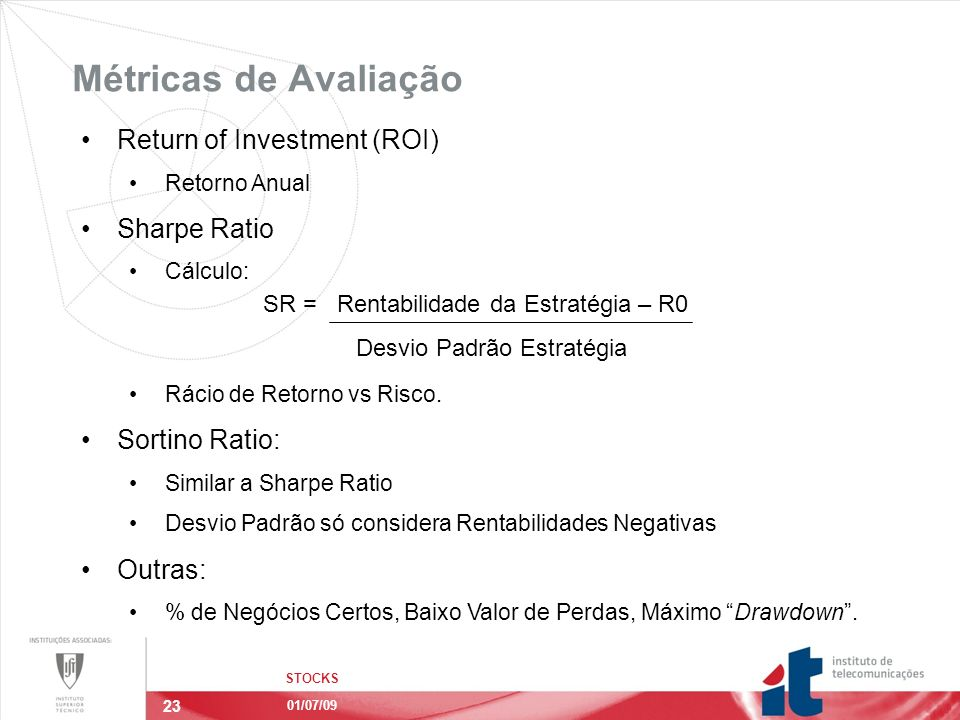 23 Métricas de Avaliação STOCKS 01/07/09 Return of Investment (ROI) Retorno Anual Sharpe Ratio Cálculo: Rácio de Retorno vs Risco. Sortino Ratio: Simi