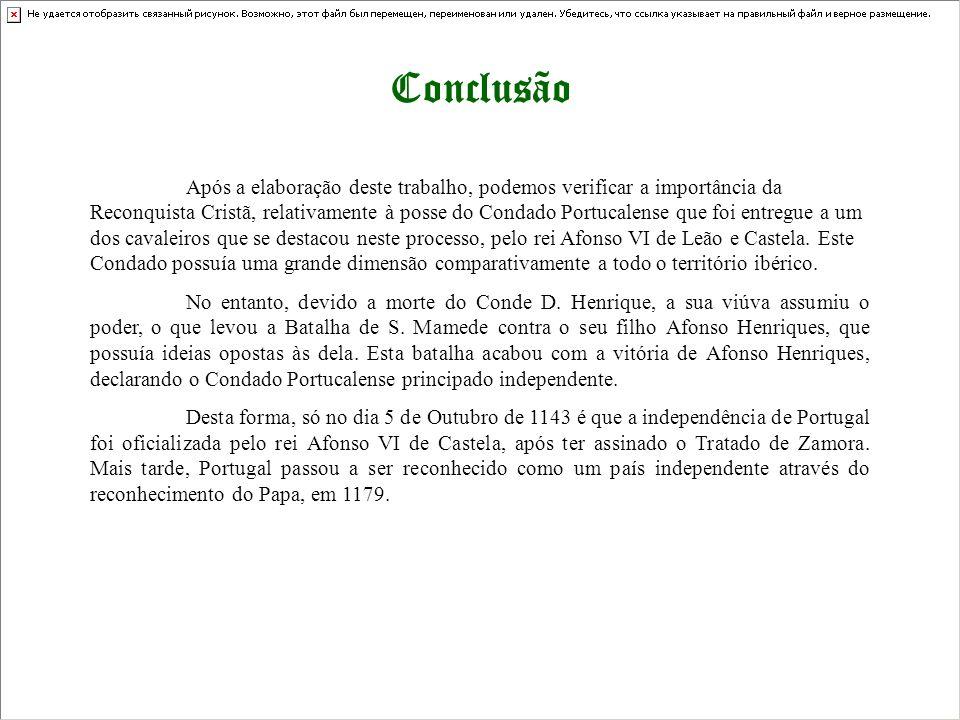 Conclusão Após a elaboração deste trabalho, podemos verificar a importância da Reconquista Cristã, relativamente à posse do Condado Portucalense que f