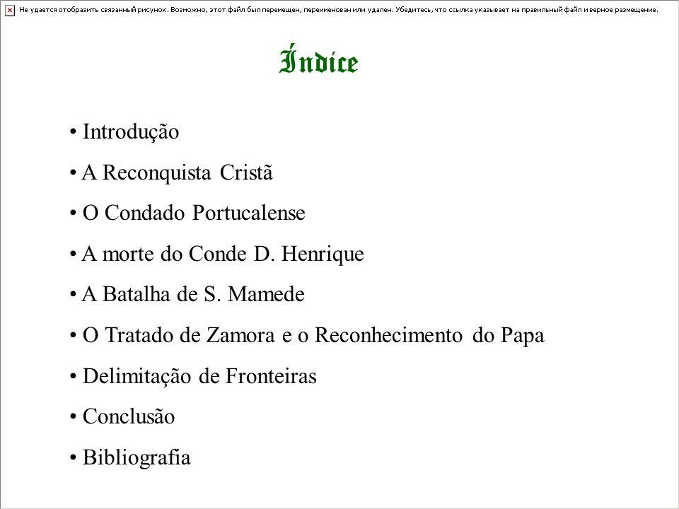 Índice Introdução A Reconquista Cristã O Condado Portucalense A morte do Conde D. Henrique A Batalha de S. Mamede O Tratado de Zamora e o Reconhecimen