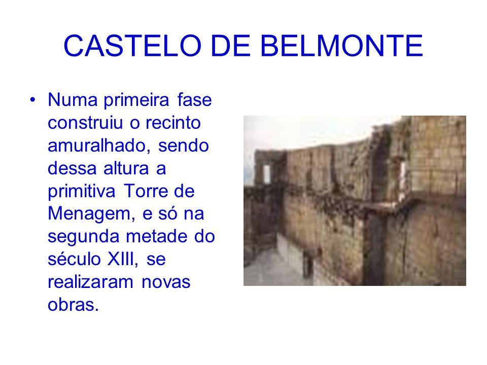 CASTELO DE BELMONTE Numa primeira fase construiu o recinto amuralhado, sendo dessa altura a primitiva Torre de Menagem, e só na segunda metade do sécu