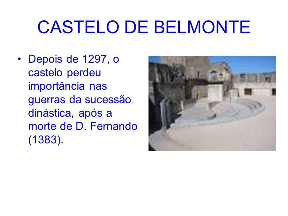 CASTELO DE BELMONTE Depois de 1297, o castelo perdeu importância nas guerras da sucessão dinástica, após a morte de D. Fernando (1383).
